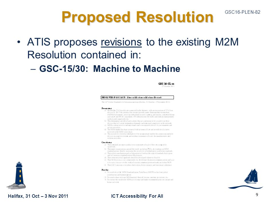 Halifax, 31 Oct – 3 Nov 2011ICT Accessibility For All GSC16-PLEN-82 Proposed Resolution ATIS proposes revisions to the existing M2M Resolution contained in: –GSC-15/30: Machine to Machine 9