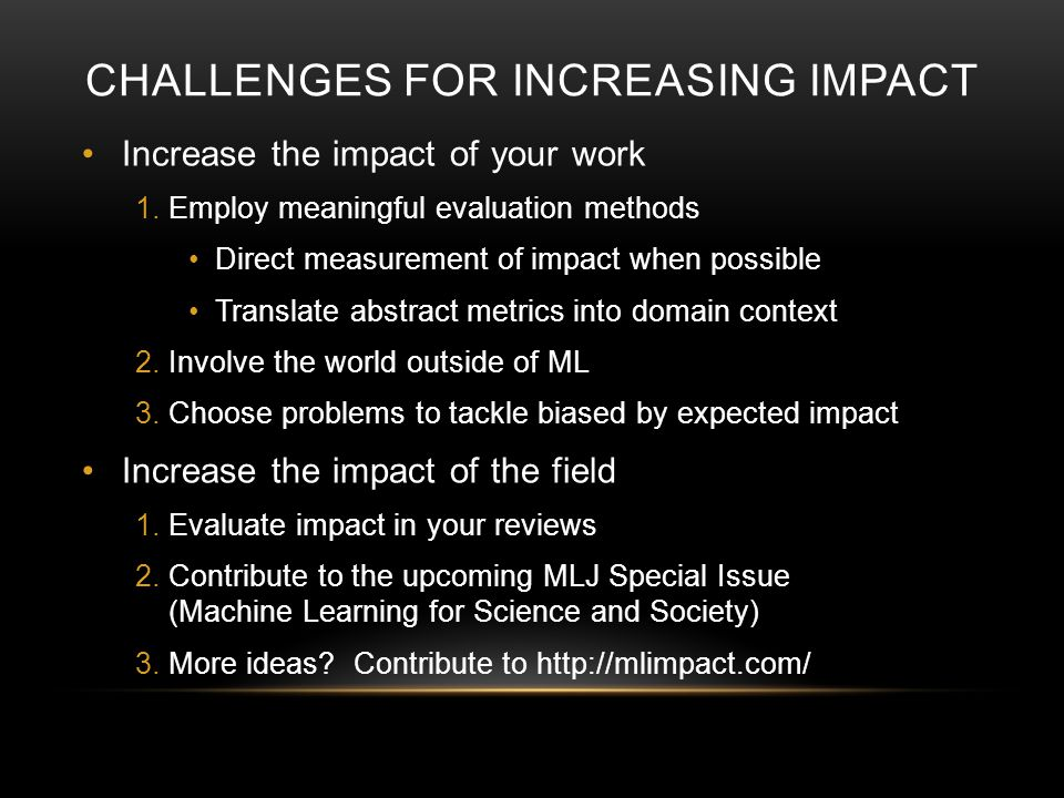 CHALLENGES FOR INCREASING IMPACT Increase the impact of your work 1.Employ meaningful evaluation methods Direct measurement of impact when possible Translate abstract metrics into domain context 2.Involve the world outside of ML 3.Choose problems to tackle biased by expected impact Increase the impact of the field 1.Evaluate impact in your reviews 2.Contribute to the upcoming MLJ Special Issue (Machine Learning for Science and Society) 3.More ideas.