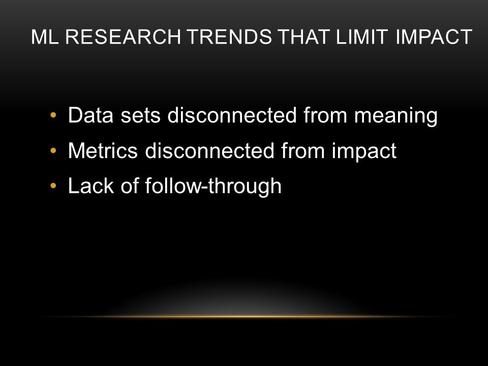 ML RESEARCH TRENDS THAT LIMIT IMPACT Data sets disconnected from meaning Metrics disconnected from impact Lack of follow-through