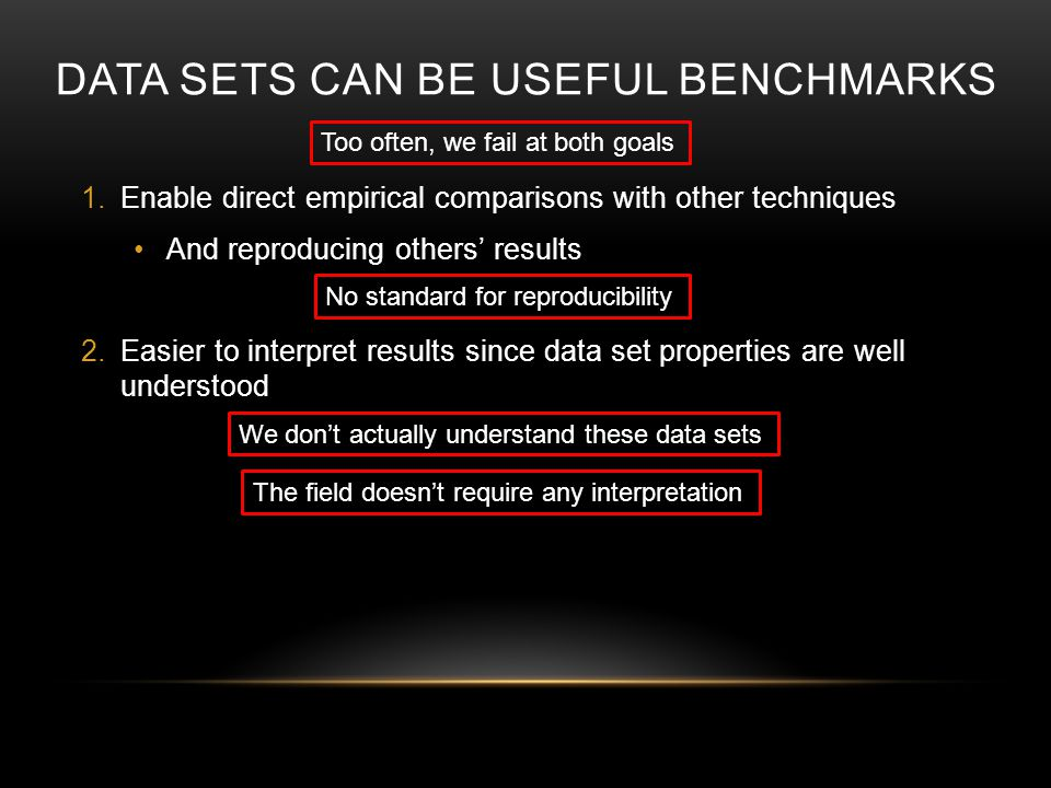 DATA SETS CAN BE USEFUL BENCHMARKS 1.Enable direct empirical comparisons with other techniques And reproducing others results 2.Easier to interpret results since data set properties are well understood No standard for reproducibility We dont actually understand these data sets The field doesnt require any interpretation Too often, we fail at both goals
