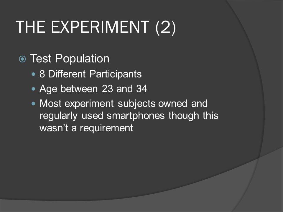 THE EXPERIMENT (2) Test Population 8 Different Participants Age between 23 and 34 Most experiment subjects owned and regularly used smartphones though this wasnt a requirement