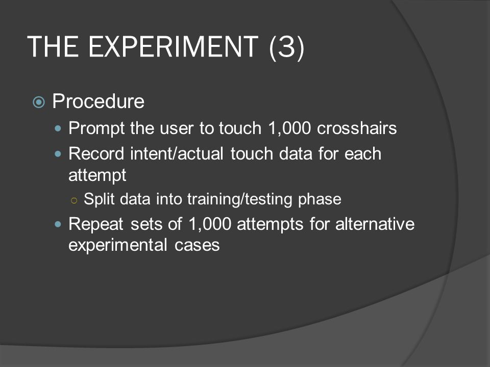 THE EXPERIMENT (3) Procedure Prompt the user to touch 1,000 crosshairs Record intent/actual touch data for each attempt Split data into training/testing phase Repeat sets of 1,000 attempts for alternative experimental cases