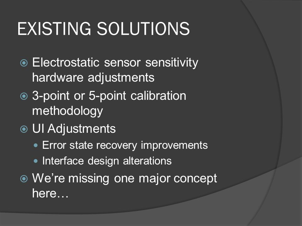 EXISTING SOLUTIONS Electrostatic sensor sensitivity hardware adjustments 3-point or 5-point calibration methodology UI Adjustments Error state recovery improvements Interface design alterations Were missing one major concept here…