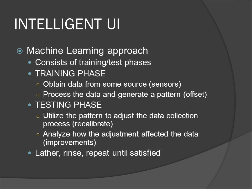 INTELLIGENT UI Machine Learning approach Consists of training/test phases TRAINING PHASE Obtain data from some source (sensors) Process the data and generate a pattern (offset) TESTING PHASE Utilize the pattern to adjust the data collection process (recalibrate) Analyze how the adjustment affected the data (improvements) Lather, rinse, repeat until satisfied