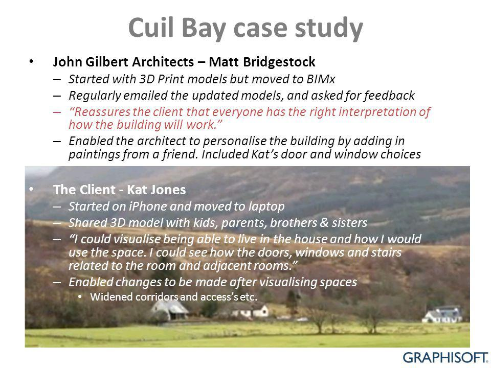 Cuil Bay case study John Gilbert Architects – Matt Bridgestock – Started with 3D Print models but moved to BIMx – Regularly emailed the updated models, and asked for feedback – Reassures the client that everyone has the right interpretation of how the building will work.