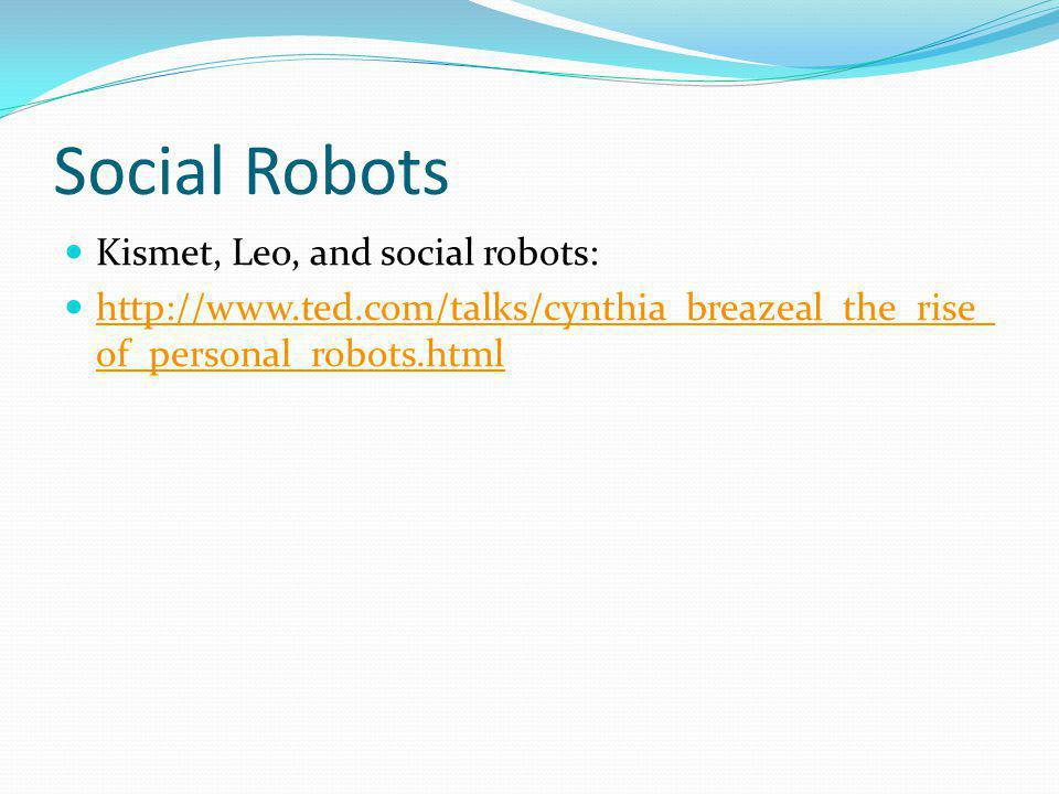 Social Robots Kismet, Leo, and social robots: http://www.ted.com/talks/cynthia_breazeal_the_rise_ of_personal_robots.html http://www.ted.com/talks/cynthia_breazeal_the_rise_ of_personal_robots.html