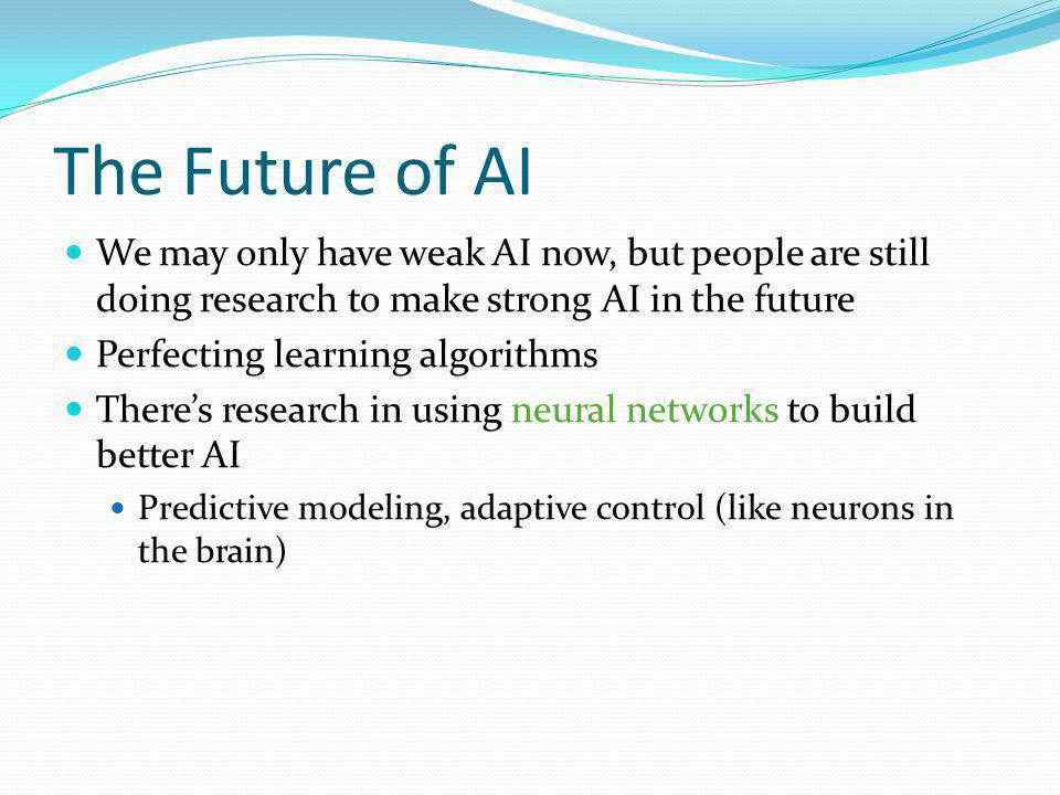 The Future of AI We may only have weak AI now, but people are still doing research to make strong AI in the future Perfecting learning algorithms Theres research in using neural networks to build better AI Predictive modeling, adaptive control (like neurons in the brain)