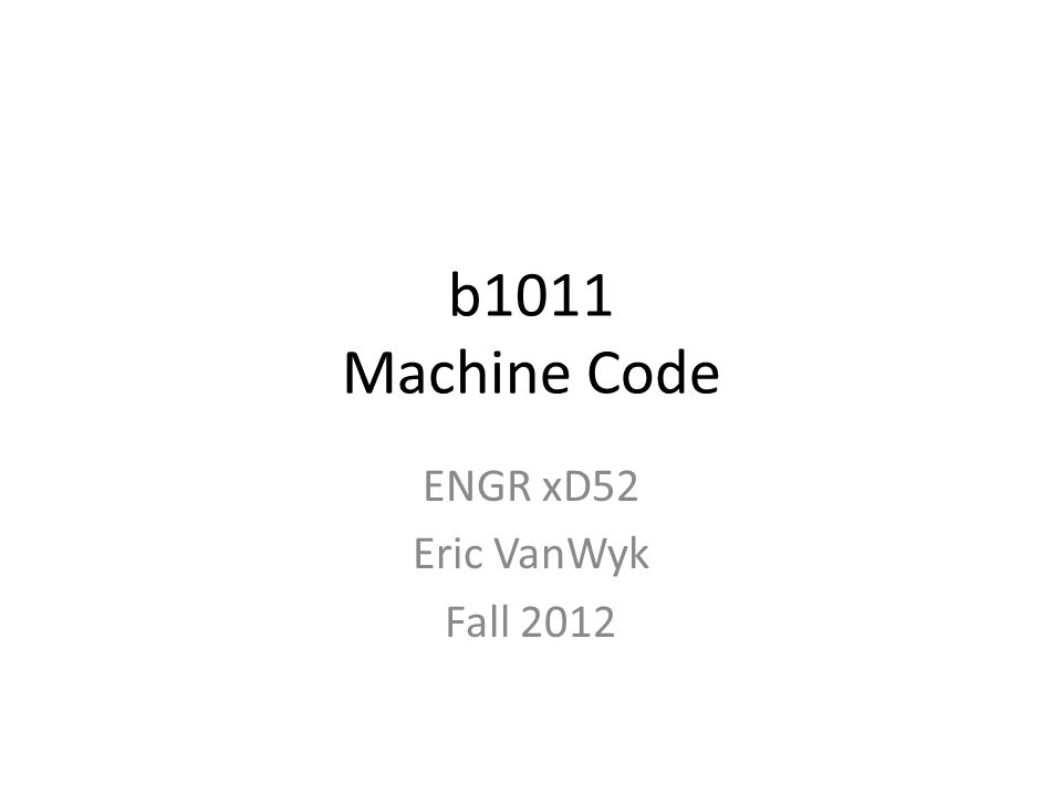 b1011 Machine Code ENGR xD52 Eric VanWyk Fall 2012