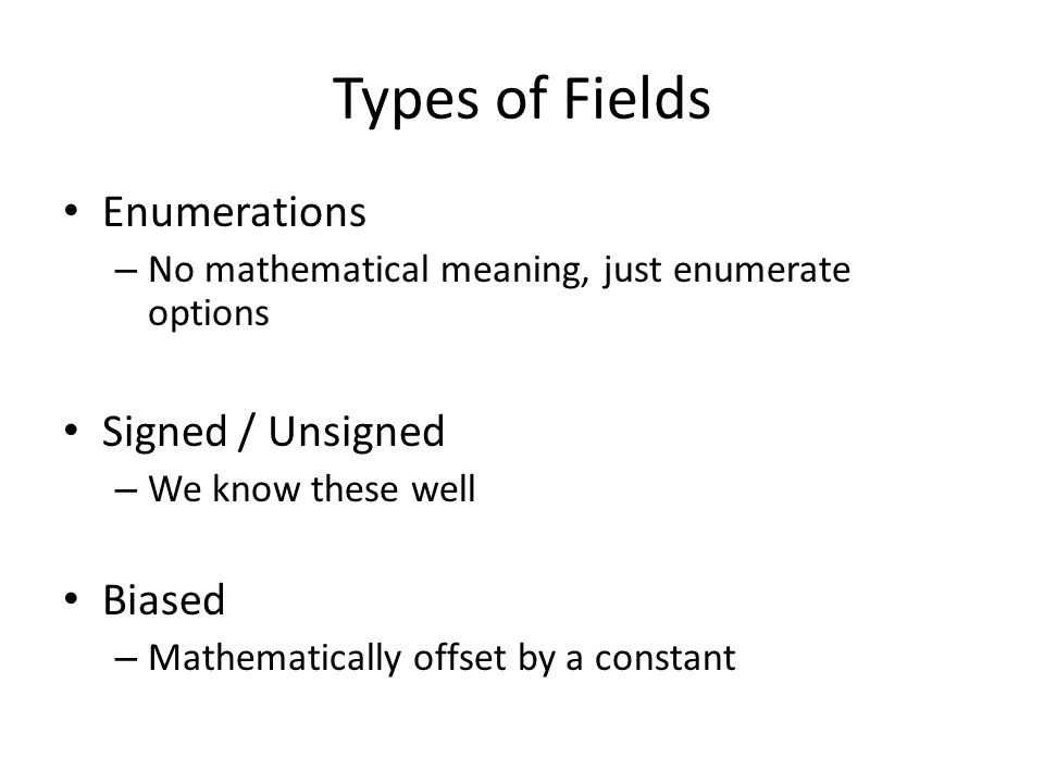 Types of Fields Enumerations – No mathematical meaning, just enumerate options Signed / Unsigned – We know these well Biased – Mathematically offset by a constant