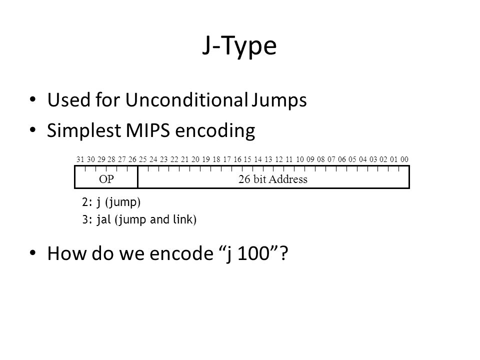 J-Type Used for Unconditional Jumps Simplest MIPS encoding How do we encode j 100.