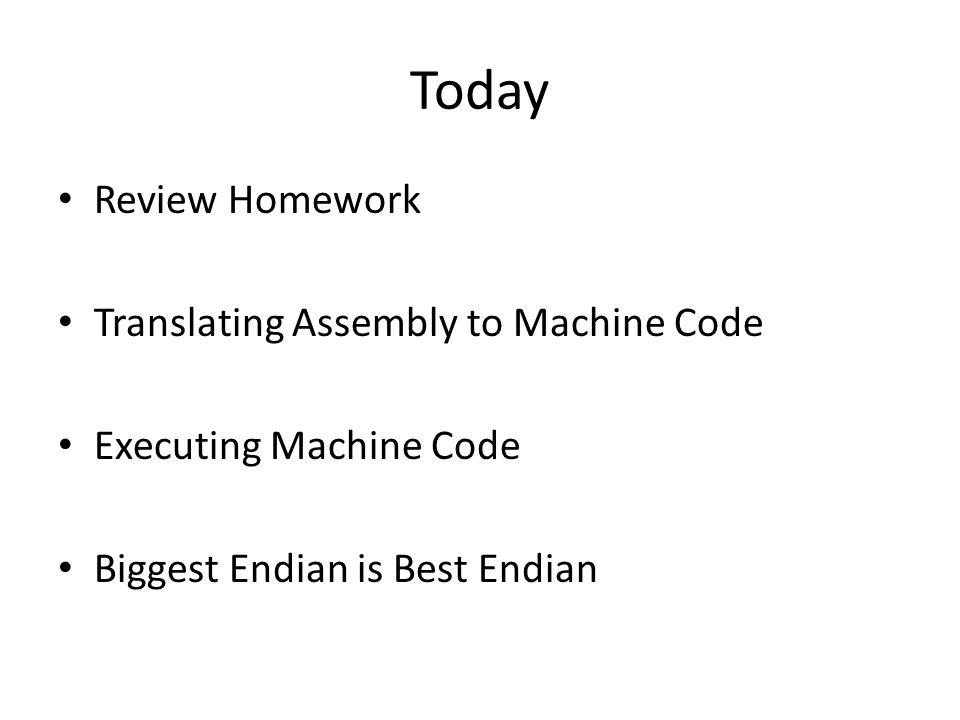 Today Review Homework Translating Assembly to Machine Code Executing Machine Code Biggest Endian is Best Endian