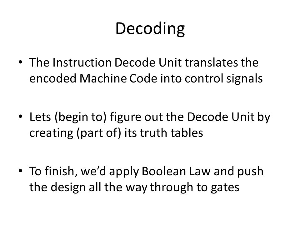 Decoding The Instruction Decode Unit translates the encoded Machine Code into control signals Lets (begin to) figure out the Decode Unit by creating (part of) its truth tables To finish, wed apply Boolean Law and push the design all the way through to gates