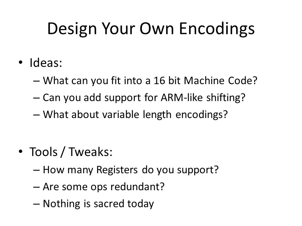 Design Your Own Encodings Ideas: – What can you fit into a 16 bit Machine Code.