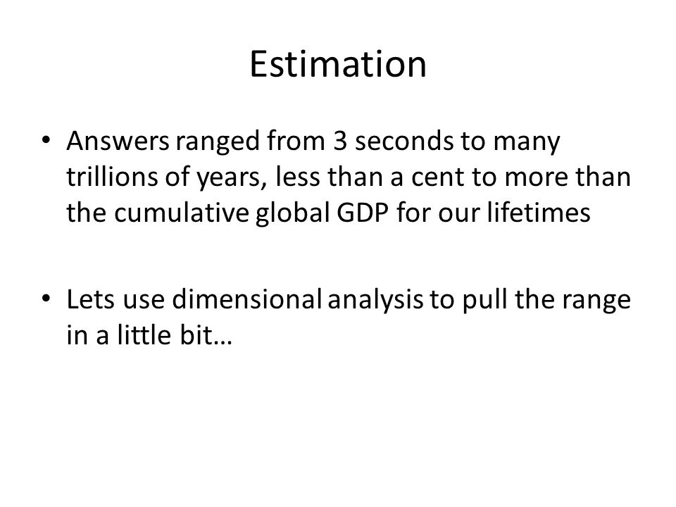 Estimation Answers ranged from 3 seconds to many trillions of years, less than a cent to more than the cumulative global GDP for our lifetimes Lets use dimensional analysis to pull the range in a little bit…