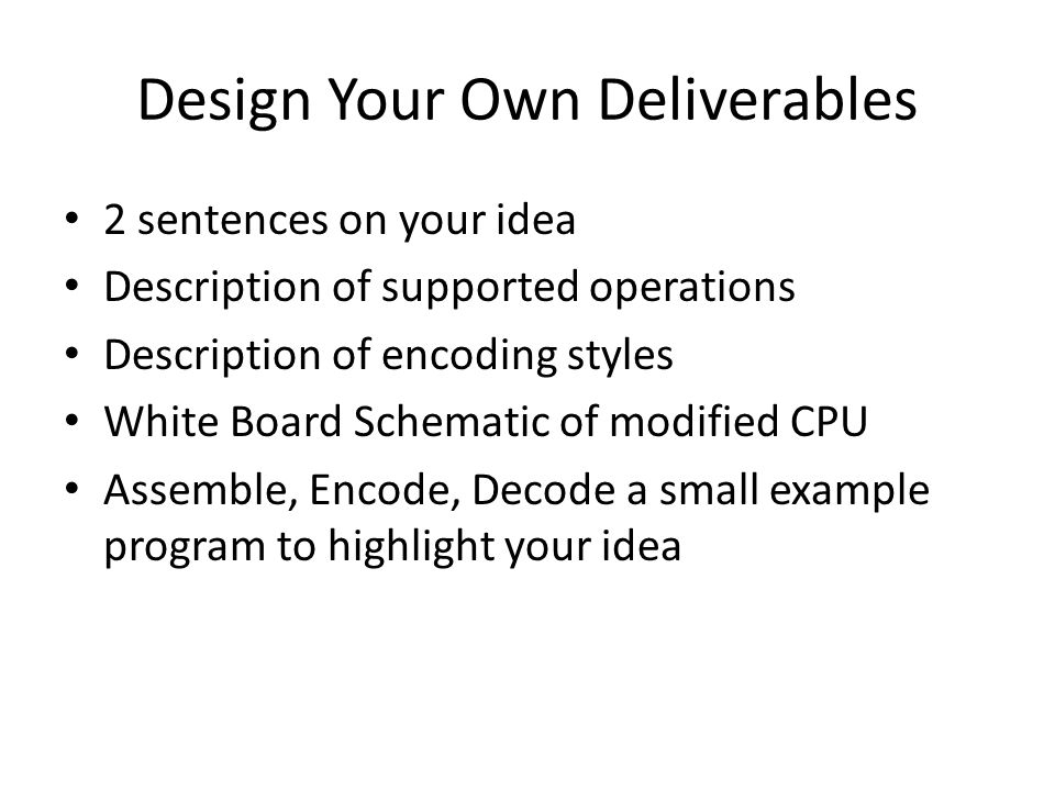 Design Your Own Deliverables 2 sentences on your idea Description of supported operations Description of encoding styles White Board Schematic of modified CPU Assemble, Encode, Decode a small example program to highlight your idea