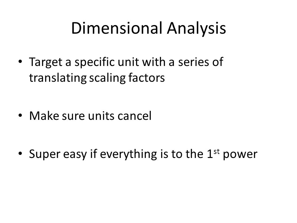 Dimensional Analysis Target a specific unit with a series of translating scaling factors Make sure units cancel Super easy if everything is to the 1 st power