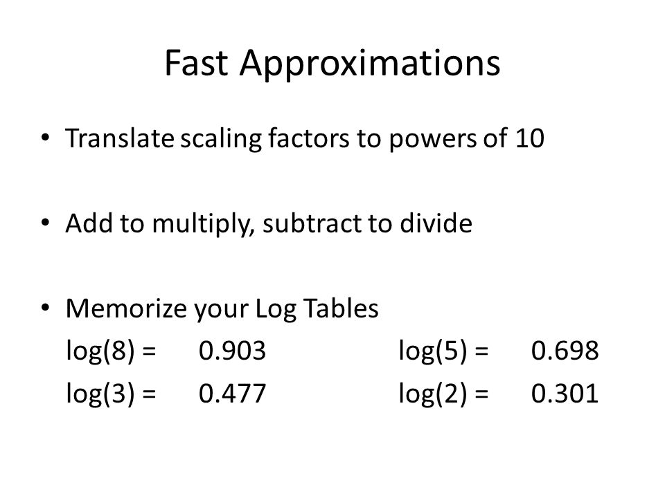 Fast Approximations Translate scaling factors to powers of 10 Add to multiply, subtract to divide Memorize your Log Tables log(8) =0.903log(5) =0.698 log(3) = 0.477log(2) = 0.301
