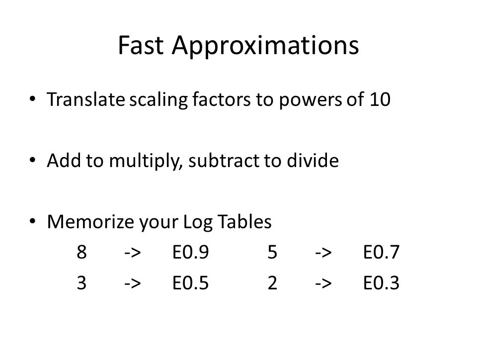 Fast Approximations Translate scaling factors to powers of 10 Add to multiply, subtract to divide Memorize your Log Tables 8->E0.95 ->E0.7 3 -> E0.52 -> E0.3