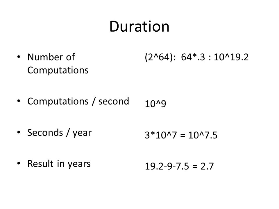 Duration Number of Computations Computations / second Seconds / year Result in years (2^64): 64*.3 : 10^19.2 10^9 3*10^7 = 10^7.5 19.2-9-7.5 = 2.7