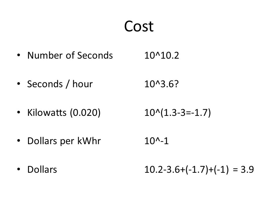 Cost Number of Seconds Seconds / hour Kilowatts (0.020) Dollars per kWhr Dollars 10^10.2 10^3.6.