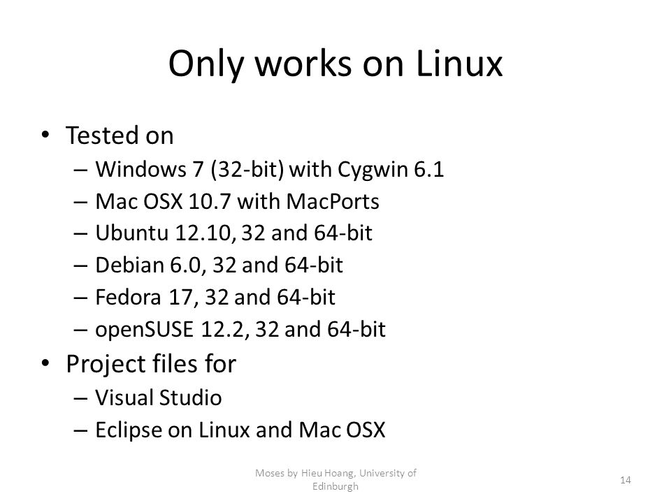 Only works on Linux Tested on – Windows 7 (32-bit) with Cygwin 6.1 – Mac OSX 10.7 with MacPorts – Ubuntu 12.10, 32 and 64-bit – Debian 6.0, 32 and 64-bit – Fedora 17, 32 and 64-bit – openSUSE 12.2, 32 and 64-bit Project files for – Visual Studio – Eclipse on Linux and Mac OSX Moses by Hieu Hoang, University of Edinburgh 14