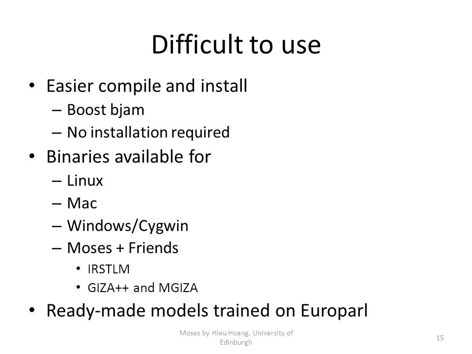 Difficult to use Easier compile and install – Boost bjam – No installation required Binaries available for – Linux – Mac – Windows/Cygwin – Moses + Friends IRSTLM GIZA++ and MGIZA Ready-made models trained on Europarl Moses by Hieu Hoang, University of Edinburgh 15
