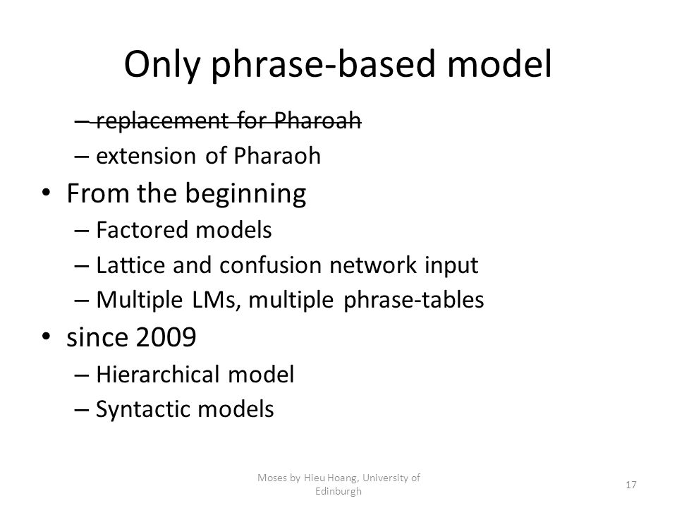 Only phrase-based model – replacement for Pharoah – extension of Pharaoh From the beginning – Factored models – Lattice and confusion network input – Multiple LMs, multiple phrase-tables since 2009 – Hierarchical model – Syntactic models Moses by Hieu Hoang, University of Edinburgh 17