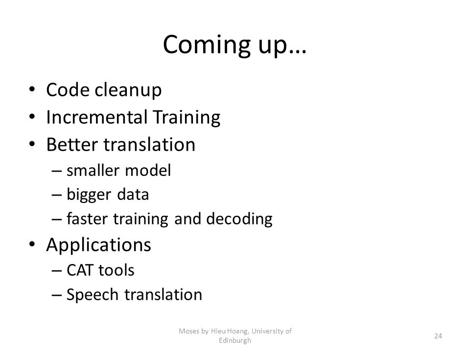 Coming up… Moses by Hieu Hoang, University of Edinburgh 24 Code cleanup Incremental Training Better translation – smaller model – bigger data – faster training and decoding Applications – CAT tools – Speech translation