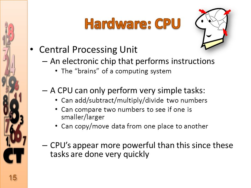 Central Processing Unit – An electronic chip that performs instructions The brains of a computing system – A CPU can only perform very simple tasks: Can add/subtract/multiply/divide two numbers Can compare two numbers to see if one is smaller/larger Can copy/move data from one place to another – CPUs appear more powerful than this since these tasks are done very quickly 15