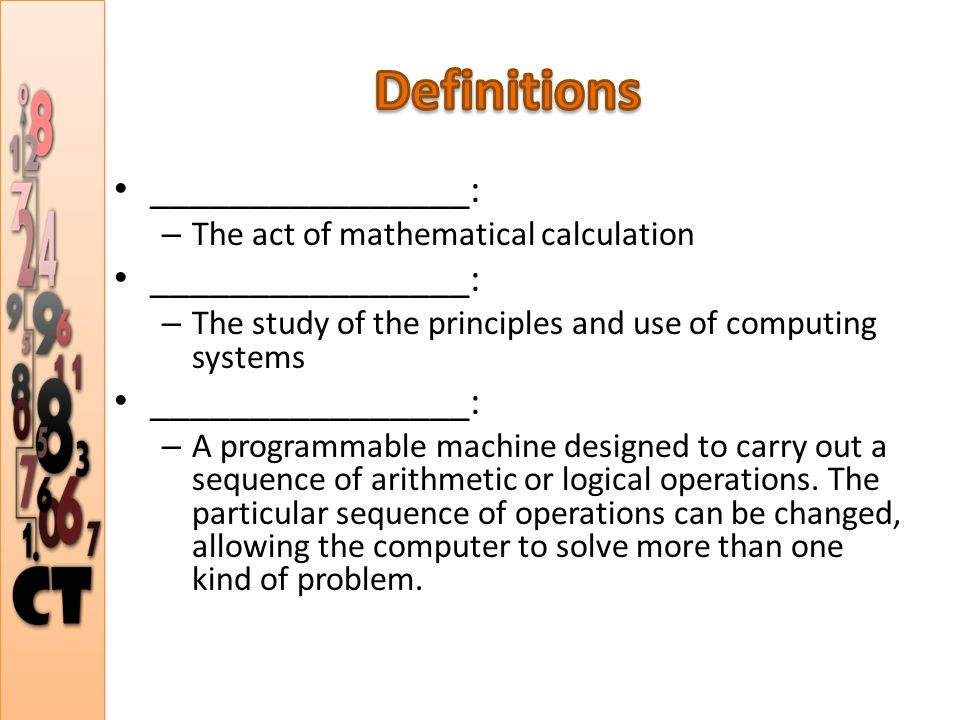________________: – The act of mathematical calculation ________________: – The study of the principles and use of computing systems ________________: – A programmable machine designed to carry out a sequence of arithmetic or logical operations.