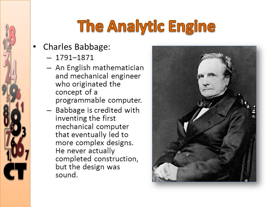 Charles Babbage: – 1791–1871 – An English mathematician and mechanical engineer who originated the concept of a programmable computer.