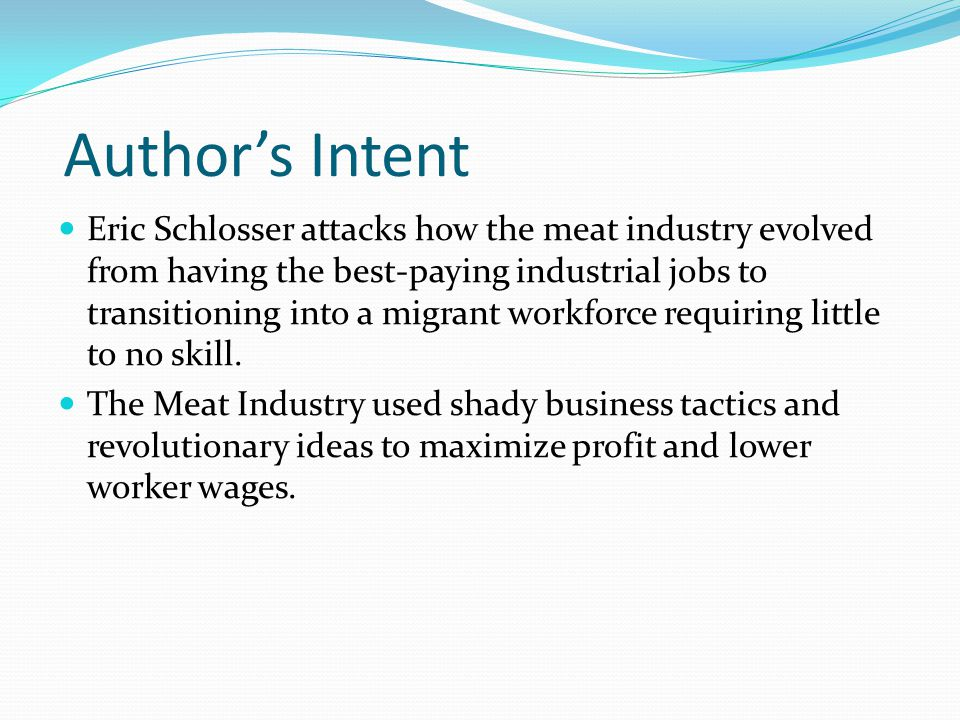 Authors Intent Eric Schlosser attacks how the meat industry evolved from having the best-paying industrial jobs to transitioning into a migrant workforce requiring little to no skill.
