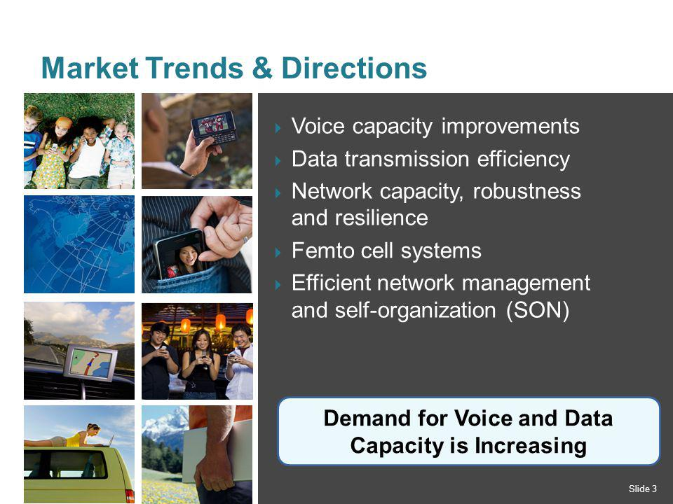 Voice capacity improvements Data transmission efficiency Network capacity, robustness and resilience Femto cell systems Efficient network management and self-organization (SON) Market Trends & Directions Slide 3 Demand for Voice and Data Capacity is Increasing