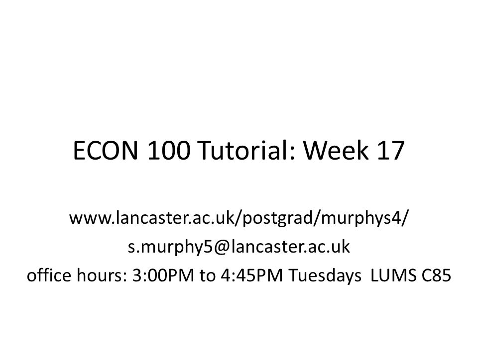 ECON 100 Tutorial: Week 17 www.lancaster.ac.uk/postgrad/murphys4/ s.murphy5@lancaster.ac.uk office hours: 3:00PM to 4:45PM Tuesdays LUMS C85