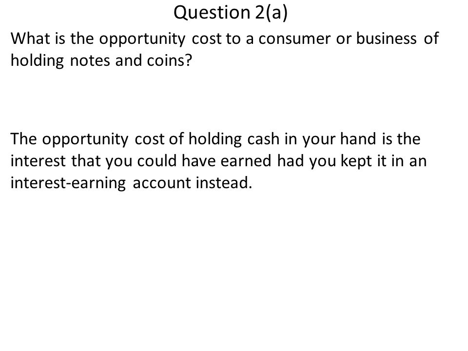 Question 2(a) What is the opportunity cost to a consumer or business of holding notes and coins.