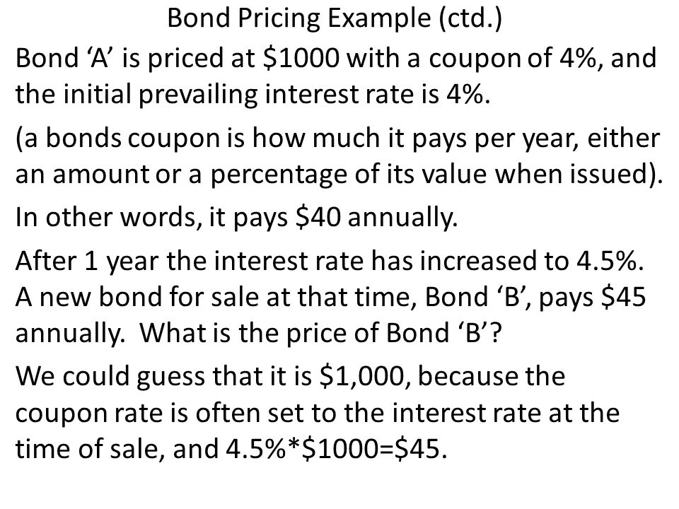 Bond Pricing Example (ctd.) Bond A is priced at $1000 with a coupon of 4%, and the initial prevailing interest rate is 4%.
