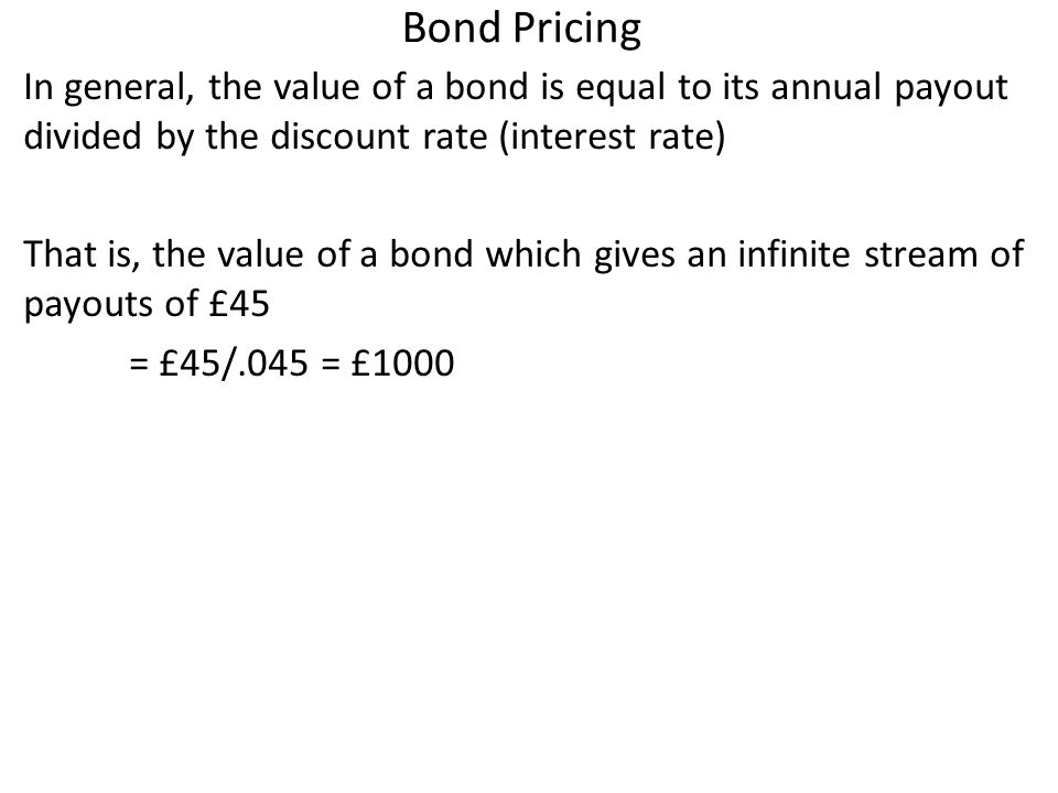 Bond Pricing In general, the value of a bond is equal to its annual payout divided by the discount rate (interest rate) That is, the value of a bond which gives an infinite stream of payouts of £45 = £45/.045 = £1000
