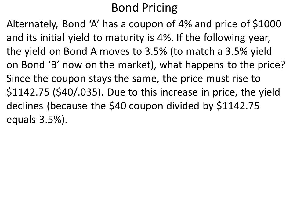 Bond Pricing Alternately, Bond A has a coupon of 4% and price of $1000 and its initial yield to maturity is 4%.