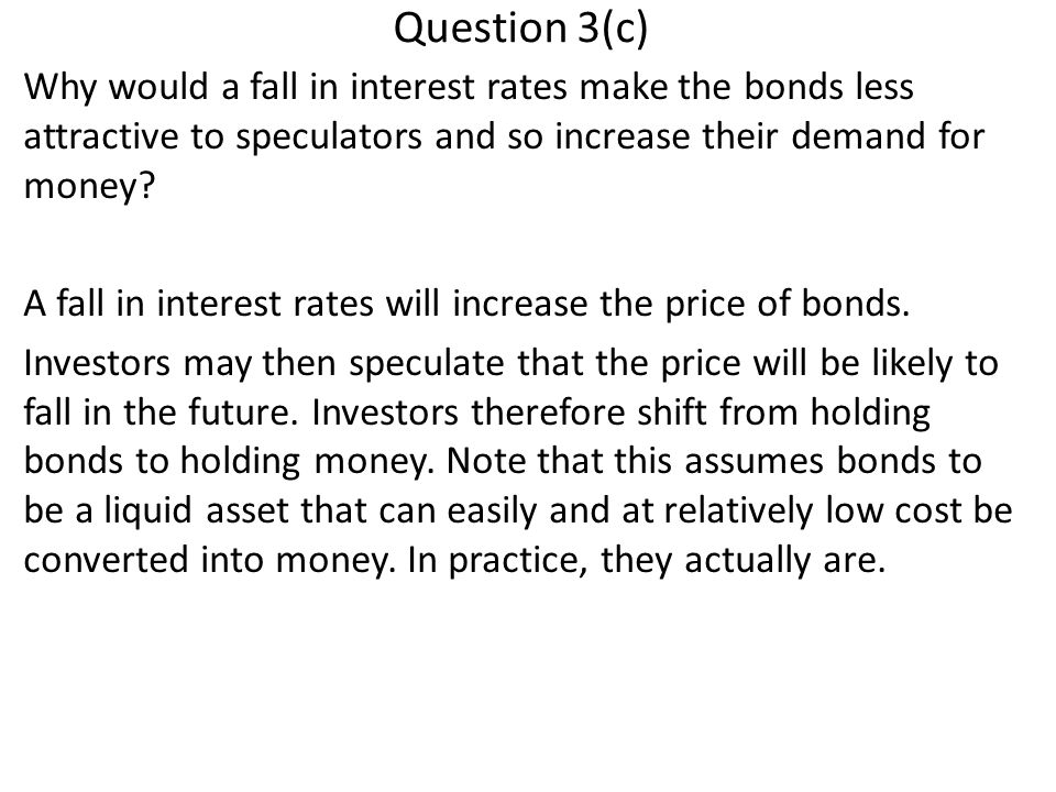 Question 3(c) Why would a fall in interest rates make the bonds less attractive to speculators and so increase their demand for money.