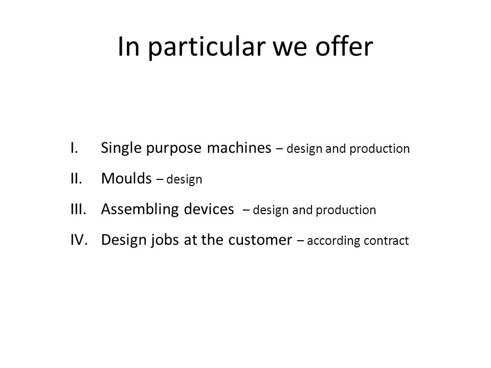 In particular we offer I.Single purpose machines – design and production II.Moulds – design III.Assembling devices – design and production IV.Design jobs at the customer – according contract
