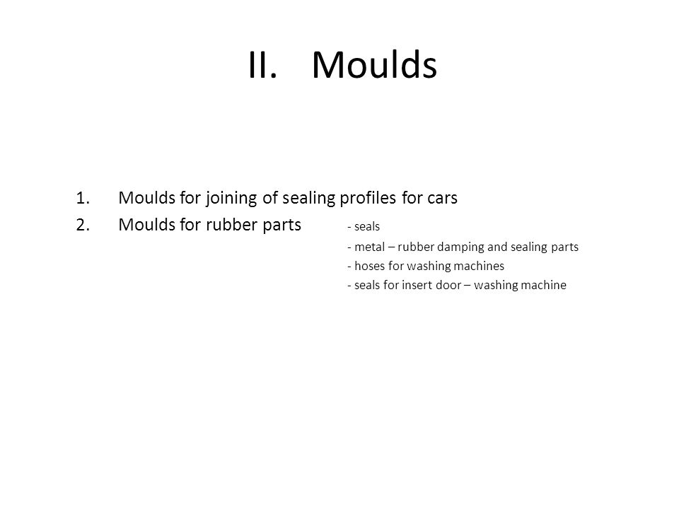 II.Moulds 1.Moulds for joining of sealing profiles for cars 2.Moulds for rubber parts - seals - metal – rubber damping and sealing parts - hoses for washing machines - seals for insert door – washing machine