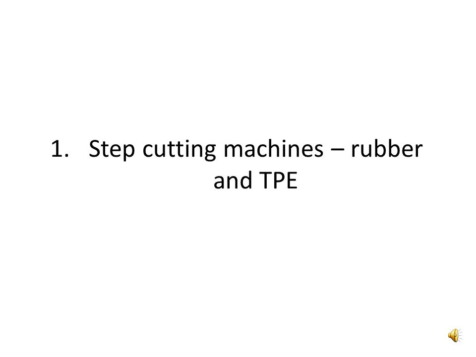 1.Step cutting machines – rubber and TPE