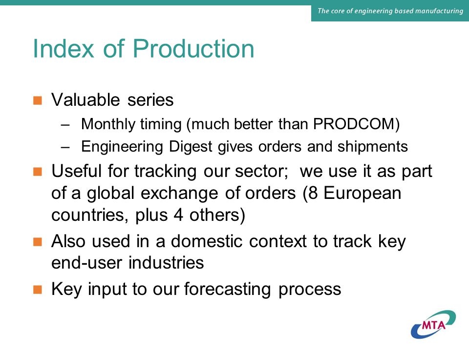 Index of Production Valuable series –Monthly timing (much better than PRODCOM) –Engineering Digest gives orders and shipments Useful for tracking our sector; we use it as part of a global exchange of orders (8 European countries, plus 4 others) Also used in a domestic context to track key end-user industries Key input to our forecasting process