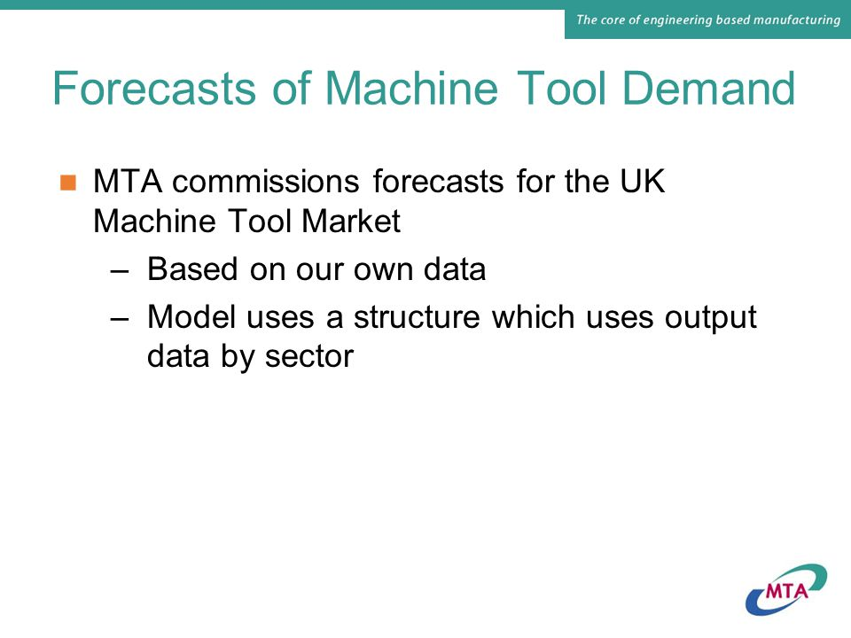Forecasts of Machine Tool Demand MTA commissions forecasts for the UK Machine Tool Market –Based on our own data –Model uses a structure which uses output data by sector