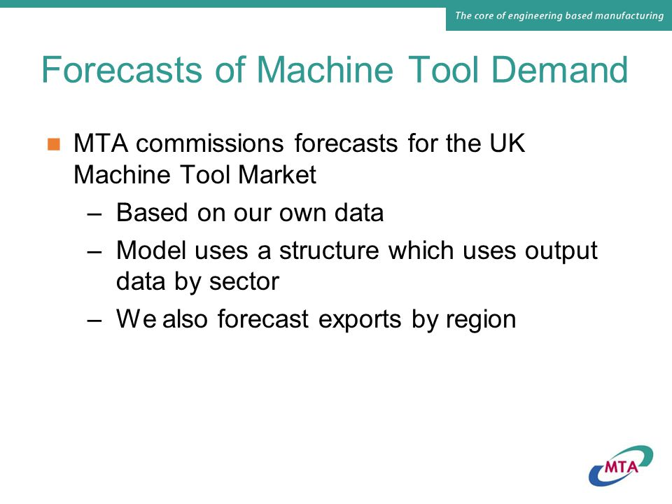 Forecasts of Machine Tool Demand MTA commissions forecasts for the UK Machine Tool Market –Based on our own data –Model uses a structure which uses output data by sector –We also forecast exports by region
