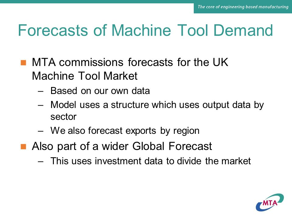 Forecasts of Machine Tool Demand MTA commissions forecasts for the UK Machine Tool Market –Based on our own data –Model uses a structure which uses output data by sector –We also forecast exports by region Also part of a wider Global Forecast –This uses investment data to divide the market