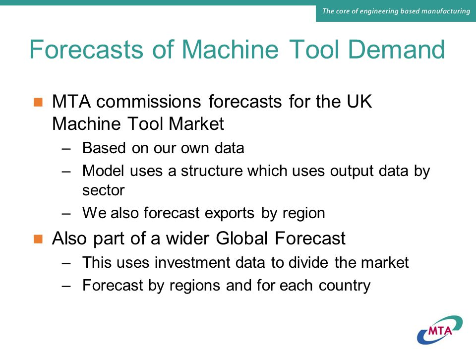 Forecasts of Machine Tool Demand MTA commissions forecasts for the UK Machine Tool Market –Based on our own data –Model uses a structure which uses output data by sector –We also forecast exports by region Also part of a wider Global Forecast –This uses investment data to divide the market –Forecast by regions and for each country