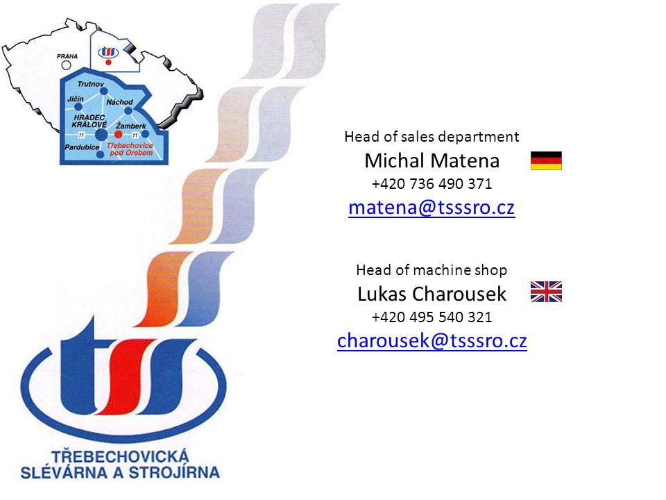 Head of sales department Michal Matena +420 736 490 371 matena@tsssro.cz Head of machine shop Lukas Charousek +420 495 540 321 charousek@tsssro.cz matena@tsssro.cz charousek@tsssro.cz