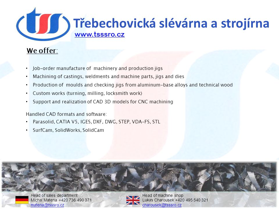 Třebechovická slévárna a strojírna Job-order manufacture of machinery and production jigs Machining of castings, weldments and machine parts, jigs and dies Production of moulds and checking jigs from aluminum-base alloys and technical wood Custom works (turning, milling, locksmith work) Support and realization of CAD 3D models for CNC machining Handled CAD formats and software: Parasolid, CATIA V5, IGES, DXF, DWG, STEP, VDA-FS, STL SurfCam, SolidWorks, SolidCam We offer: Head of sales departmentHead of machine shop Michal Matena +420 736 490 371Lukas Charousek +420 495 540 321 matena@tsssro.czcharousek@tsssro.cz matena@tsssro.czcharousek@tsssro.cz www.tsssro.cz