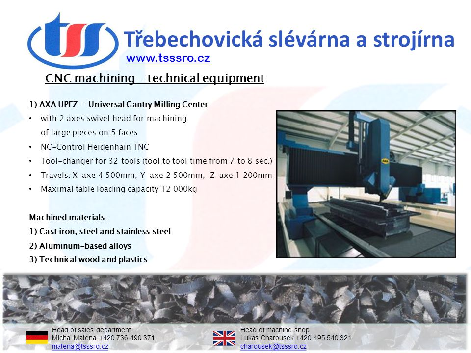 Třebechovická slévárna a strojírna 1) AXA UPFZ - Universal Gantry Milling Center with 2 axes swivel head for machining of large pieces on 5 faces NC-Control Heidenhain TNC Tool-changer for 32 tools (tool to tool time from 7 to 8 sec.) Travels: X-axe 4 500mm, Y-axe 2 500mm, Z-axe 1 200mm Maximal table loading capacity 12 000kg Machined materials: 1) Cast iron, steel and stainless steel 2) Aluminum-based alloys 3) Technical wood and plastics CNC machining – technical equipment Head of sales departmentHead of machine shop Michal Matena +420 736 490 371Lukas Charousek +420 495 540 321 matena@tsssro.czcharousek@tsssro.cz matena@tsssro.czcharousek@tsssro.cz www.tsssro.cz